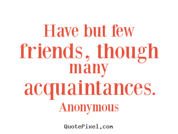 Have but few friends, though many acquaintances. Anonymous great friendship quote