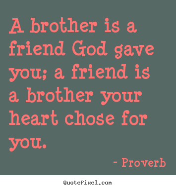 Quote about friendship - A brother is a friend god gave you; a friend is a brother..