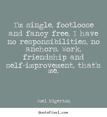 I'm single, footloose and fancy free, i have no responsibilities,.. Joel Edgerton  friendship quotes