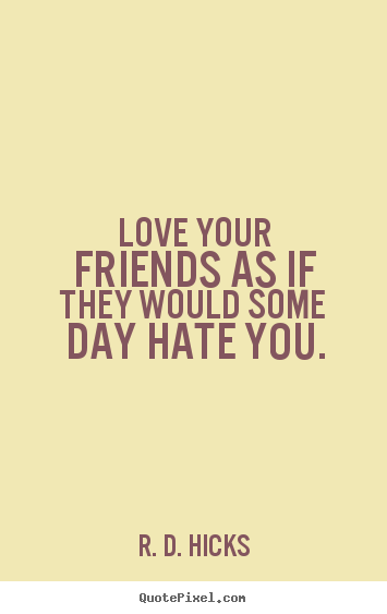 Quotes about friendship - Love your friends as if they would some day hate..