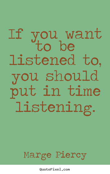 Marge Piercy picture quotes - If you want to be listened to, you should put in time listening. - Friendship quotes