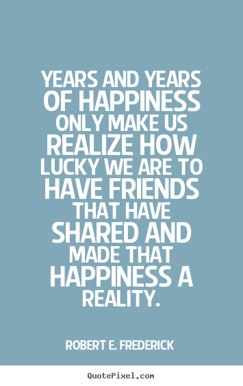 Robert E. Frederick picture quotes - Years and years of happiness only make us realize how lucky we are to.. - Friendship quote