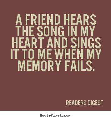 Friendship quotes - A friend hears the song in my heart and sings it to me when my memory..