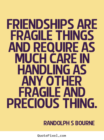 Randolph S Bourne picture quotes - Friendships are fragile things and require.. - Friendship quote