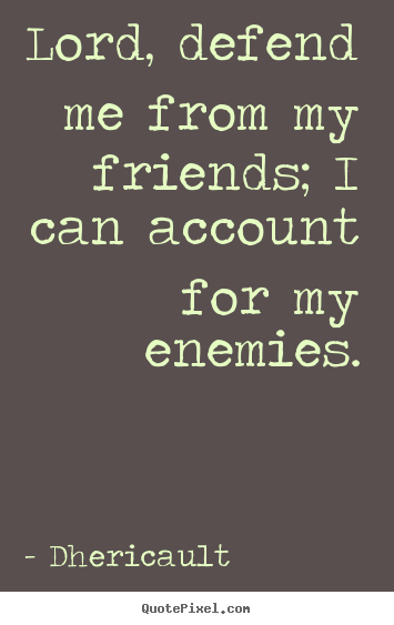 How to design pictures sayings about friendship - Lord, defend me from my friends; i can account..