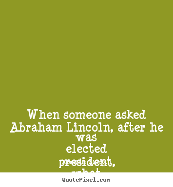 When someone asked abraham lincoln, after he was elected president,.. Abraham Lincoln great friendship quotes