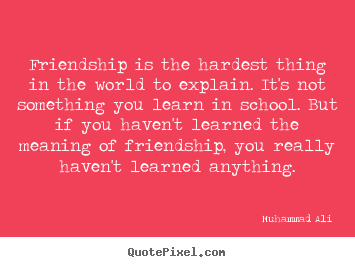 Diy picture quote about friendship - Friendship is the hardest thing in the world to explain. it's not something..