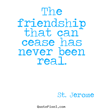 Make custom poster quotes about friendship - The friendship that can cease has never been real.