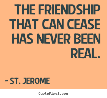 Make personalized image quotes about friendship - The friendship that can cease has never been real.