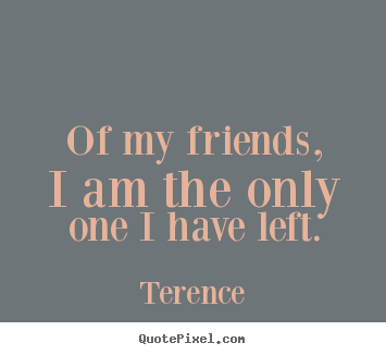 Design picture quotes about friendship - Of my friends, i am the only one i have left.