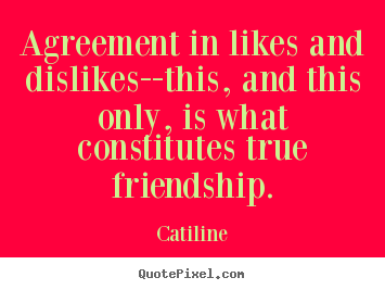 Friendship sayings - Agreement in likes and dislikes--this, and this only, is what..