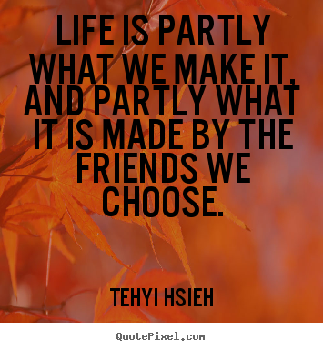 Life is partly what we make it, and partly.. Tehyi Hsieh  friendship quotes
