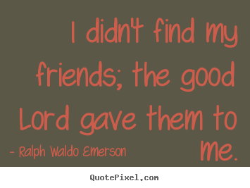 How to design picture quotes about friendship - I didn't find my friends; the good lord gave them to me.