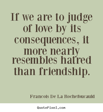 Quotes about friendship - If we are to judge of love by its consequences,..