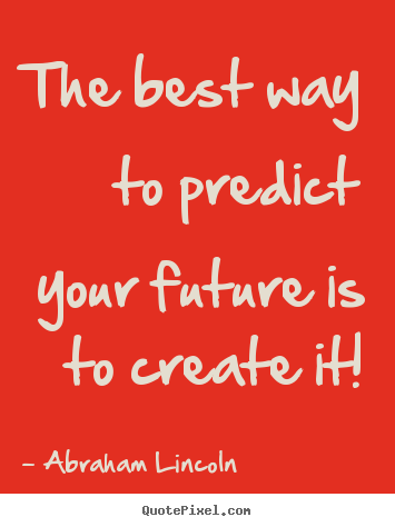 Friendship quote - The best way to predict your future is to create it!