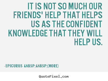 Quotes about friendship - It is not so much our friends' help that helps us..