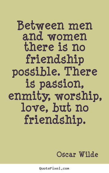 Quotes about friendship - Between men and women there is no friendship possible. there..