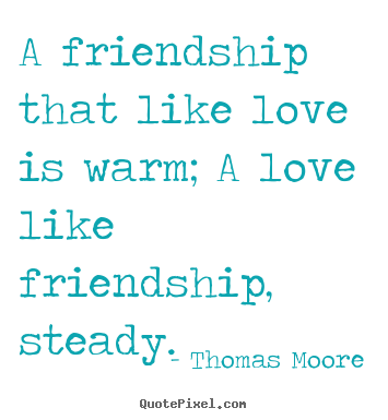 Diy picture quotes about friendship - A friendship that like love is warm; a love like friendship,..