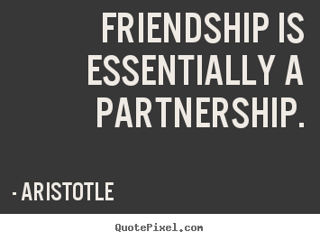 Aristotle picture quotes - Friendship is essentially a partnership. - Friendship quotes