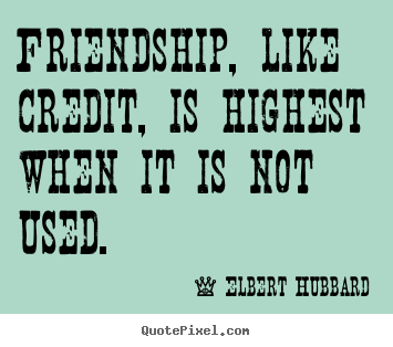 Elbert Hubbard picture quotes - Friendship, like credit, is highest when it is not used. - Friendship quote