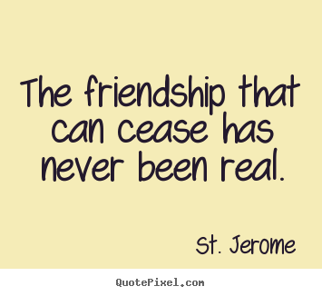 St. Jerome picture quotes - The friendship that can cease has never been real. - Friendship quotes