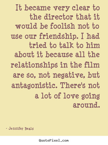 It became very clear to the director that it would be foolish not.. Jennifer Beals great friendship quotes