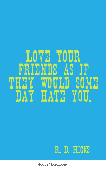 R. D. Hicks picture quotes - Love your friends as if they would some day hate you. - Friendship quotes