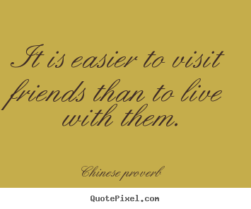 Friendship quote - It is easier to visit friends than to live with them.