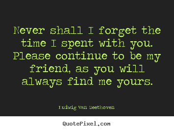 Ludwig Van Beethoven photo quotes - Never shall i forget the time i spent with you. please continue.. - Friendship sayings