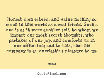 Honest men esteem and value nothing so much in this world as a real.. Bidpai top friendship quote