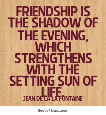 Jean De La La Fontaine photo sayings - Friendship is the shadow of the evening, which.. - Friendship quote