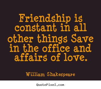 Friendship quotes - Friendship is constant in all other things save in the office and..