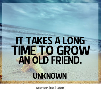 Unknown picture quotes - It takes a long time to grow an old friend. - Friendship quote