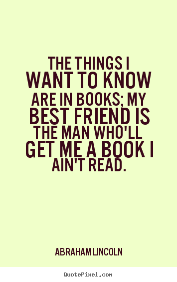 Friendship quotes - The things i want to know are in books; my best friend is the man..