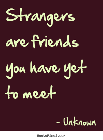 Quotes about friendship - Strangers are friends you have yet to meet