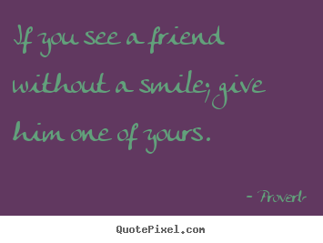 How to design photo quotes about friendship - If you see a friend without a smile; give him one of yours.