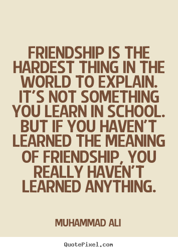 Friendship quotes - Friendship is the hardest thing in the world to explain...