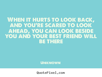Quotes about friendship - When it hurts to look back, and you're scared to look..