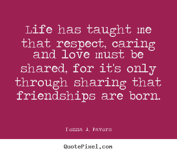 Donna A. Favors picture quotes - Life has taught me that respect, caring and love.. - Friendship quotes