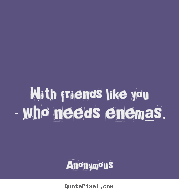 Friendship quotes - With friends like you - who needs enemas.