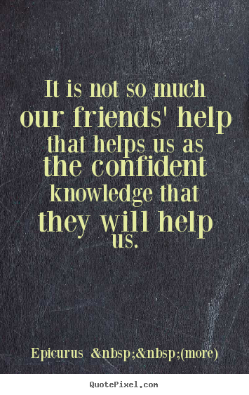 It is not so much our friends' help that helps us as.. Epicurus    (more)  friendship quotes