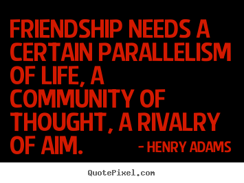 Create poster quote about friendship - Friendship needs a certain parallelism of life, a community..