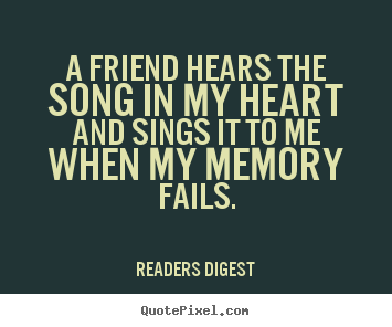 A friend hears the song in my heart and sings it to me when.. Readers Digest great friendship quote