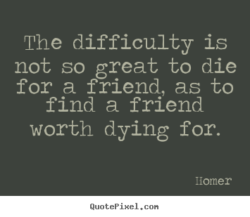 The difficulty is not so great to die for a friend, as to find.. Homer popular friendship quotes