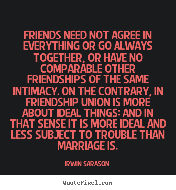 Friendship sayings - Friends need not agree in everything or go always together,..