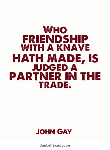 Quote about friendship - Who friendship with a knave hath made, is judged a partner in the trade.
