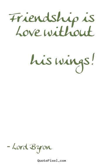 Friendship is love without his wings! Lord Byron great friendship quotes
