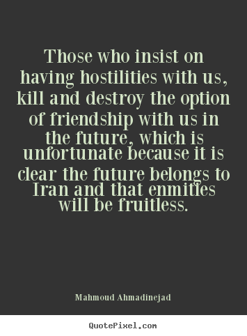 Mahmoud Ahmadinejad picture quotes - Those who insist on having hostilities with us, kill and destroy the option.. - Friendship quotes