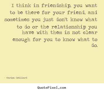 Quotes about friendship - I think in friendship, you want to be there for your..