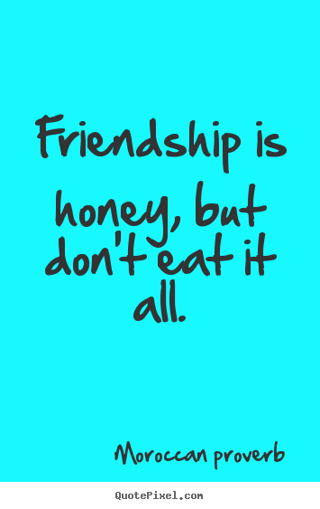 Create custom picture quotes about friendship - Friendship is honey, but don't eat it all.